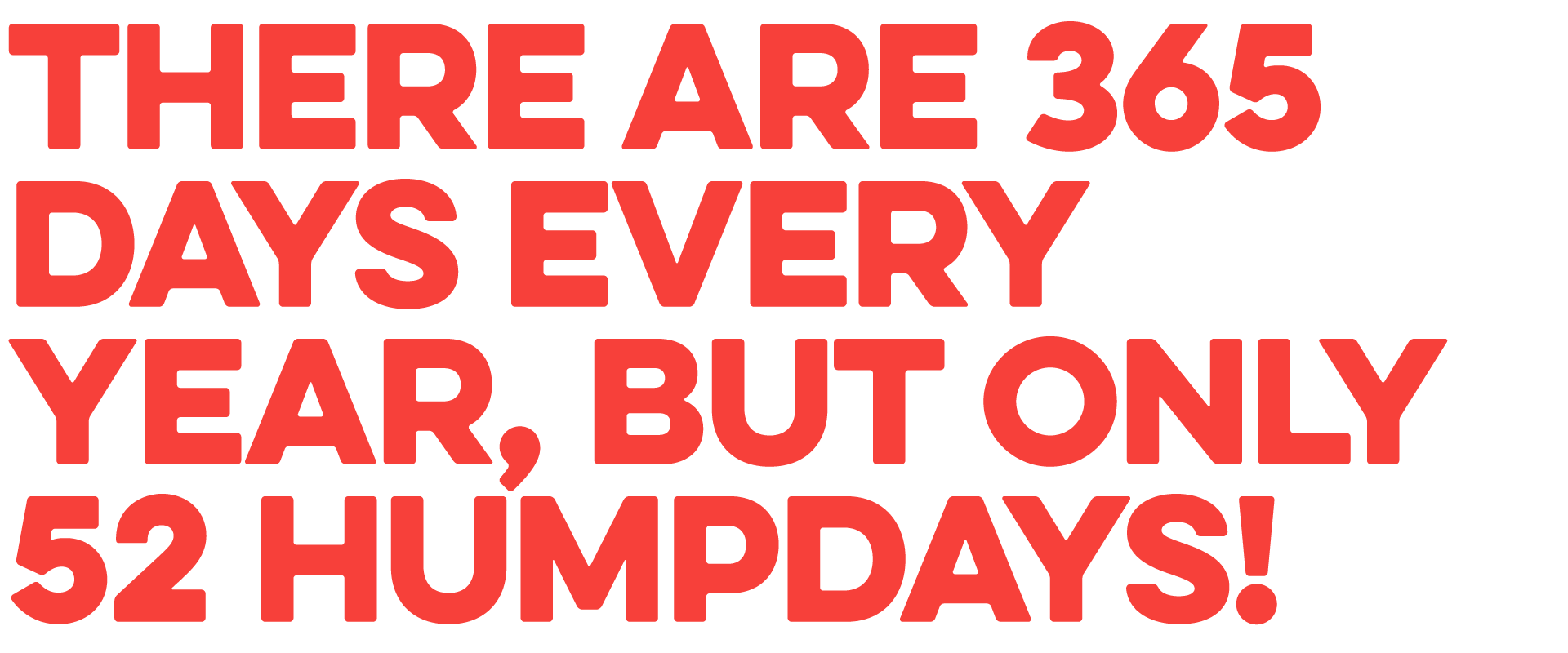 There are 365 day's every year, but on 52 Humpdays!