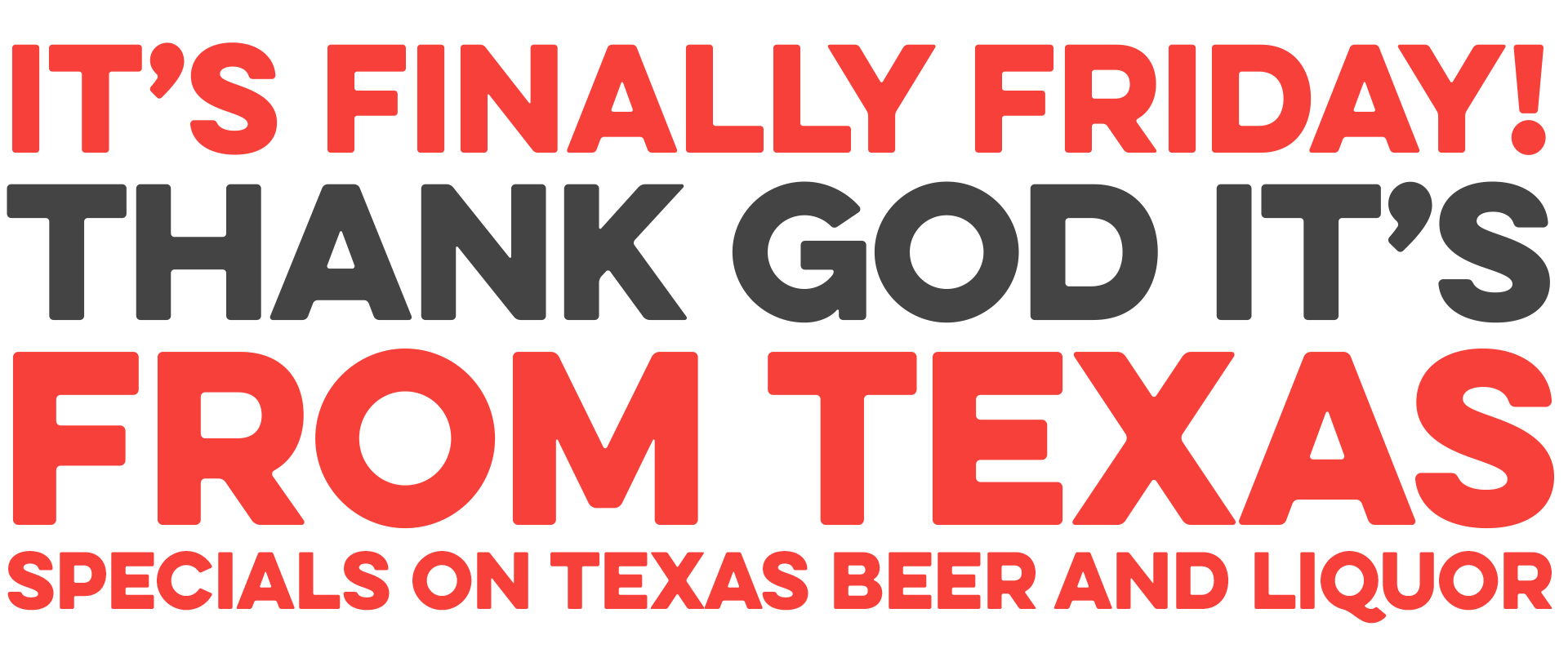 It's finally Friday! Specials on Texas beer and liquor.