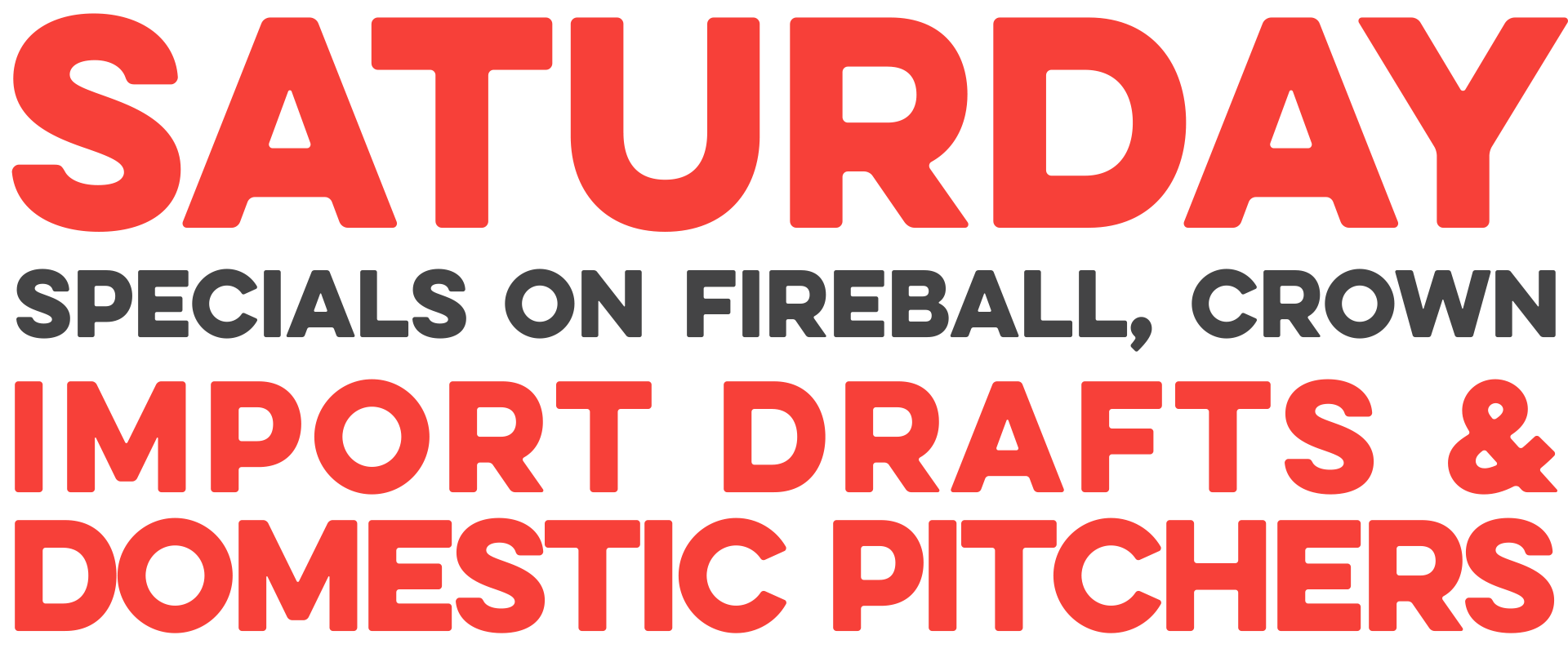 Saturday specials on fireball, crown royal, import drafts and domestic pitchers.