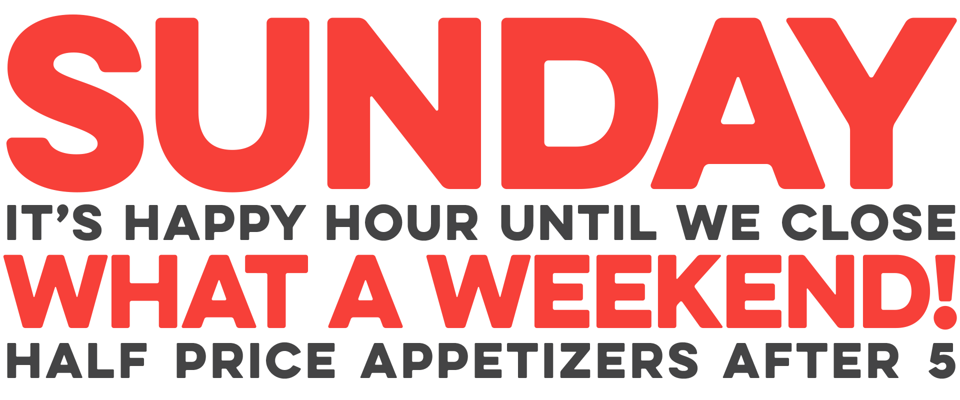 Sunday it's happy hour until we close and half priced appetizers after 5.